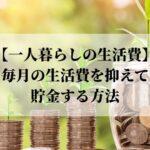 一人暮らしの毎月の生活費を抑えて貯金する方法